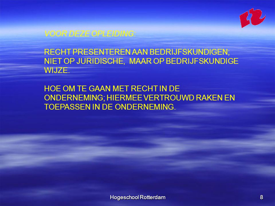 Hogeschool Rotterdam8 VOOR DEZE OPLEIDING: RECHT PRESENTEREN AAN BEDRIJFSKUNDIGEN; NIET OP JURIDISCHE, MAAR OP BEDRIJFSKUNDIGE WIJZE.