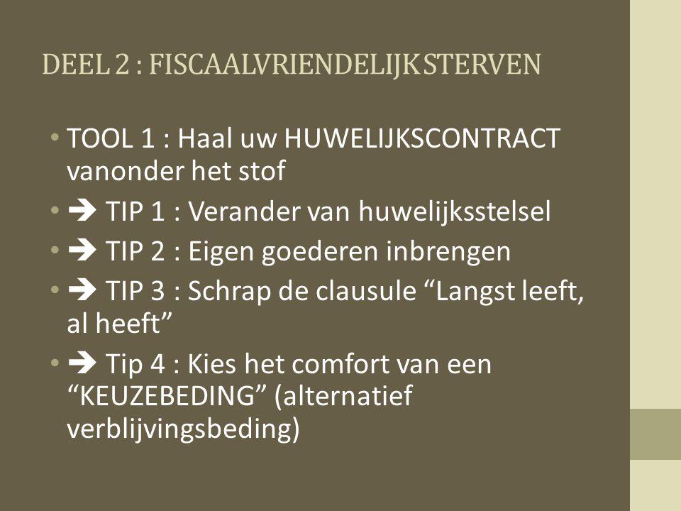 DEEL 2 : FISCAALVRIENDELIJK STERVEN TOOL 1 : Haal uw HUWELIJKSCONTRACT vanonder het stof  TIP 1 : Verander van huwelijksstelsel  TIP 2 : Eigen goederen inbrengen  TIP 3 : Schrap de clausule Langst leeft, al heeft  Tip 4 : Kies het comfort van een KEUZEBEDING (alternatief verblijvingsbeding)