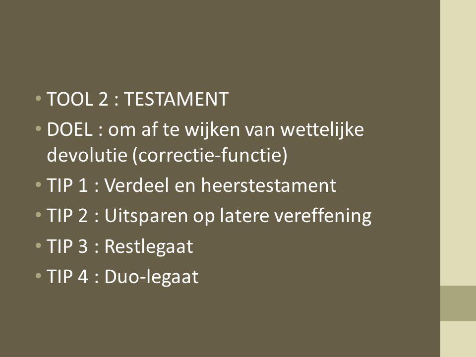 TOOL 2 : TESTAMENT DOEL : om af te wijken van wettelijke devolutie (correctie-functie) TIP 1 : Verdeel en heerstestament TIP 2 : Uitsparen op latere vereffening TIP 3 : Restlegaat TIP 4 : Duo-legaat