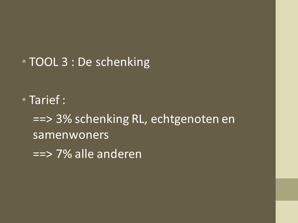 TOOL 3 : De schenking Tarief : ==> 3% schenking RL, echtgenoten en samenwoners ==> 7% alle anderen