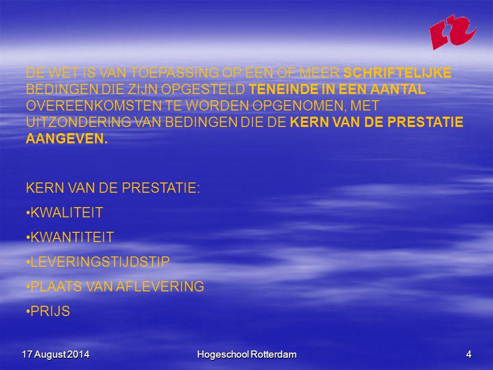 17 August 201417 August 201417 August 2014Hogeschool Rotterdam4 DE WET IS VAN TOEPASSING OP EEN OF MEER SCHRIFTELIJKE BEDINGEN DIE ZIJN OPGESTELD TENEINDE IN EEN AANTAL OVEREENKOMSTEN TE WORDEN OPGENOMEN, MET UITZONDERING VAN BEDINGEN DIE DE KERN VAN DE PRESTATIE AANGEVEN.