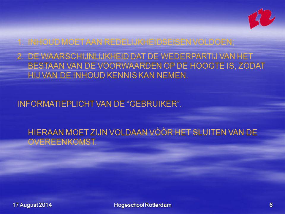 17 August 201417 August 201417 August 2014Hogeschool Rotterdam7 INHOUDSVEREISTE: OPEN NORM EN TWEE LIJSTEN OPEN NORM: EEN BEDING IN ALGEMENE VOORWAARDEN IS VERNIETIGBAAR ALS HET ONREDELIJK BEZWAREND VOOR DE TEGENPARTIJ IS (MOET BEROEP OP GEDAAN WORDEN).