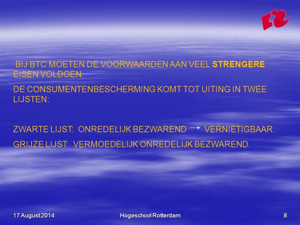 17 August 201417 August 201417 August 2014Hogeschool Rotterdam9 OMKERING VAN DE BEWIJSLAST: EEN ONDERNEMING DIE TEN OPZICHTE VAN EEN CONSUMENT EEN BEROEP OP ZO'N GRIJS BEDING WIL DOEN, MOET AANTONEN DAT DIT BEDING IN DIT GEVAL NIET ONREDELIJK BEZWAREND IS.