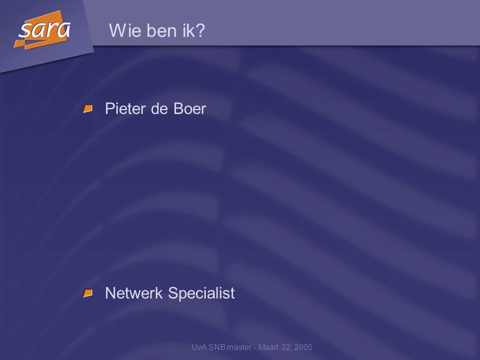 UvA SNB master - Maart 22, 2005 Wie ben ik? Pieter de Boer Netwerk Specialist