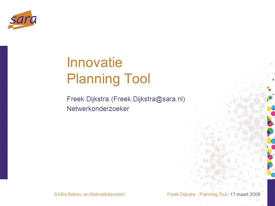 Freek Dijkstra - Planning Tool | 17 maart 2009SARA Reken- en Netwerkdiensten Innovatie Planning Tool Freek Dijkstra (Freek.Dijkstra@sara.nl) Netwerkonderzoeker