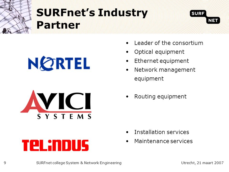 SURFnet college System & Network Engineering9Utrecht, 21 maart 2007 SURFnet's Industry Partner Leader of the consortium Optical equipment Ethernet equipment Network management equipment Routing equipment Installation services Maintenance services
