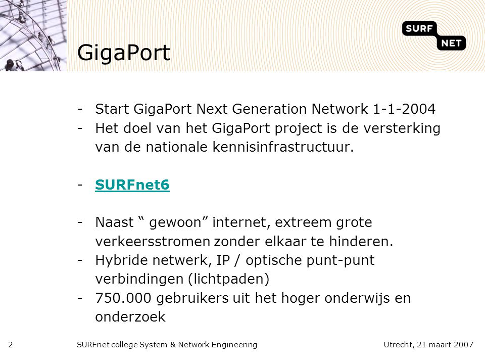 SURFnet college System & Network Engineering2Utrecht, 21 maart 2007 GigaPort -Start GigaPort Next Generation Network 1-1-2004 -Het doel van het GigaPort project is de versterking van de nationale kennisinfrastructuur.