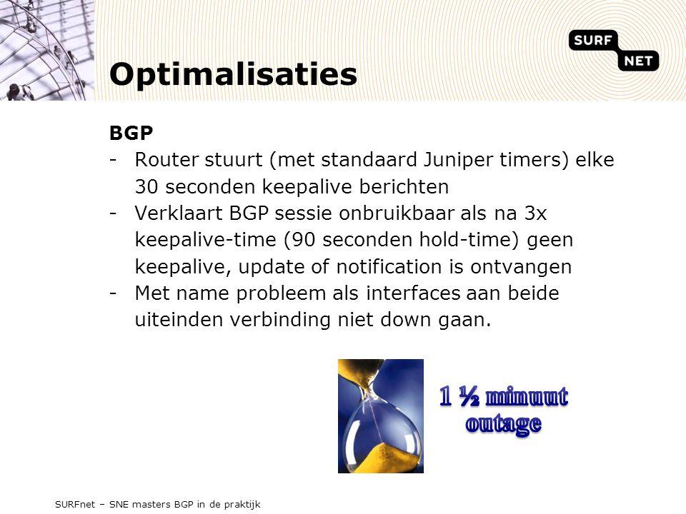 Optimalisaties BGP -Router stuurt (met standaard Juniper timers) elke 30 seconden keepalive berichten -Verklaart BGP sessie onbruikbaar als na 3x keepalive-time (90 seconden hold-time) geen keepalive, update of notification is ontvangen -Met name probleem als interfaces aan beide uiteinden verbinding niet down gaan.