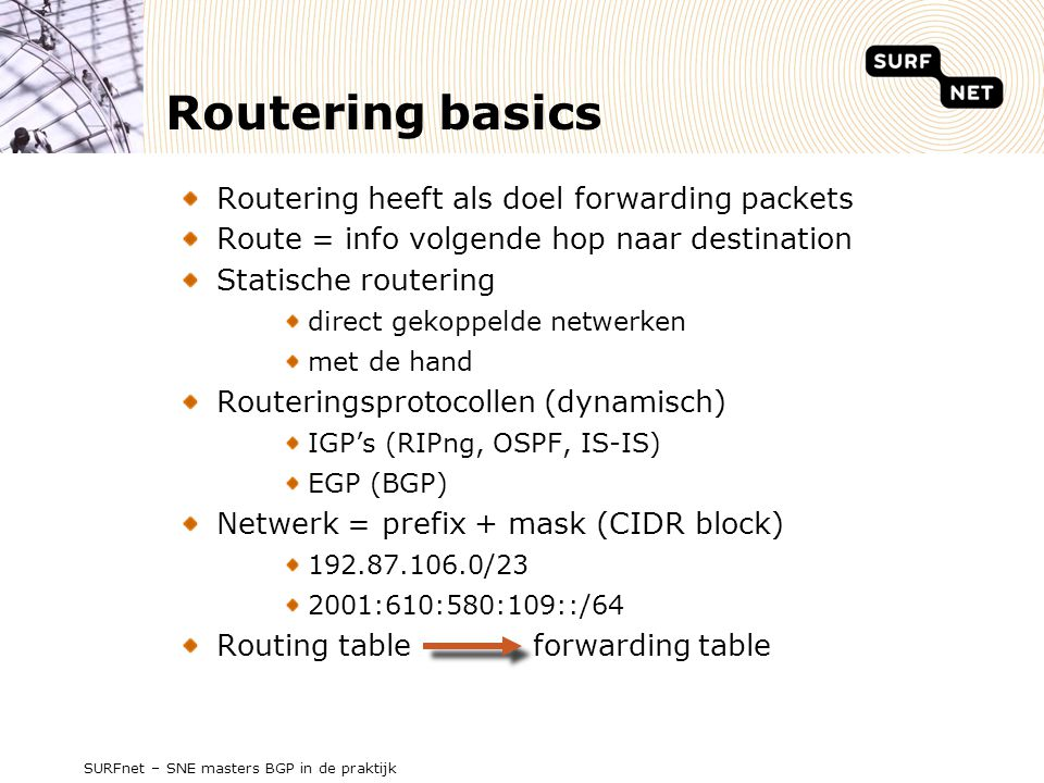 SURFnet – SNE masters BGP in de praktijk Routering AS-en Autonomous Systems Connected group of one of more IP prefixes run by one or more network operators which has a single and clearly defined routing policy [RFC1930] Routing policy Bepaalt routeringbeslissingen Uitwisseling van routeringsinformatie AS nummer 1-65535 (2-bytes) bijv.