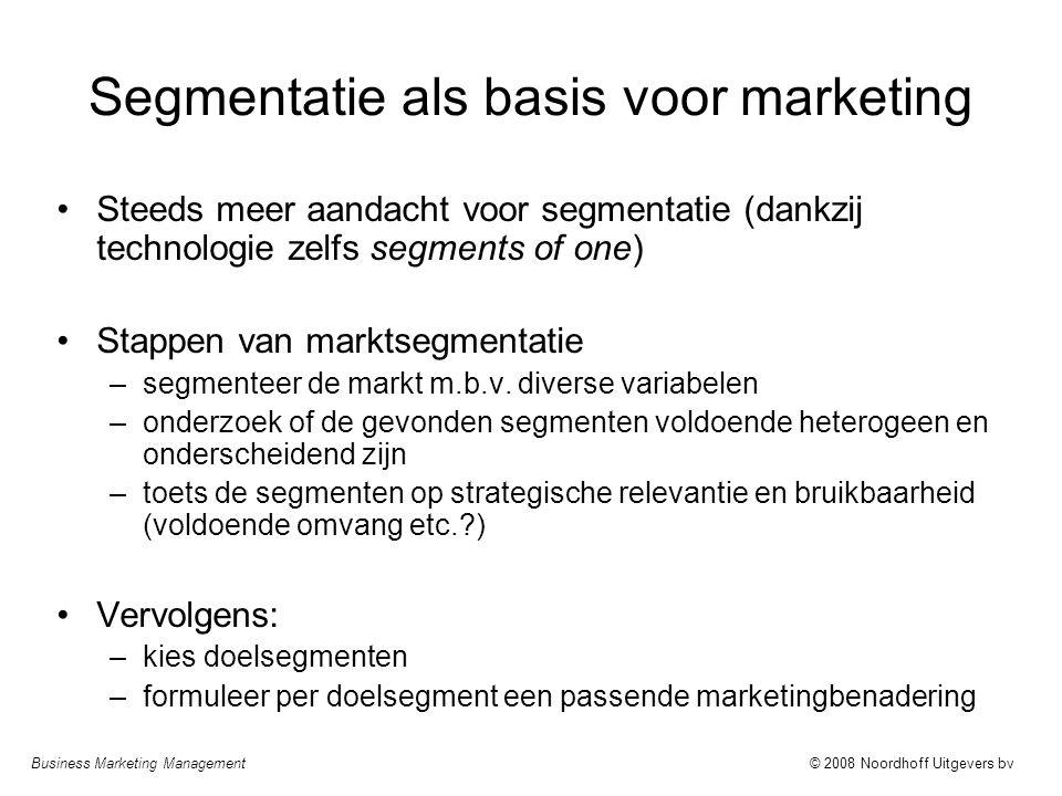 Business Marketing Management© 2008 Noordhoff Uitgevers bv Segmentatie als basis voor marketing Steeds meer aandacht voor segmentatie (dankzij technologie zelfs segments of one) Stappen van marktsegmentatie –segmenteer de markt m.b.v.