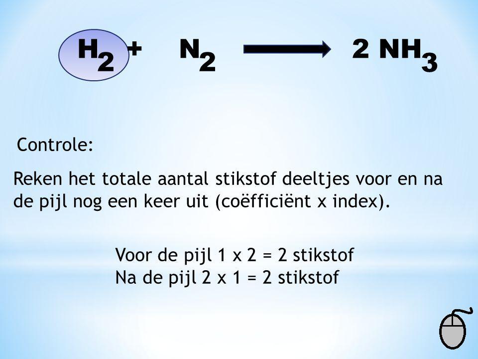 H + N NH 2 2 3 Zoek een stof die alleen in de vergelijking staat. Zijn er meerdere kies dan de stof met de kleinste index (getal in de formule). Voor