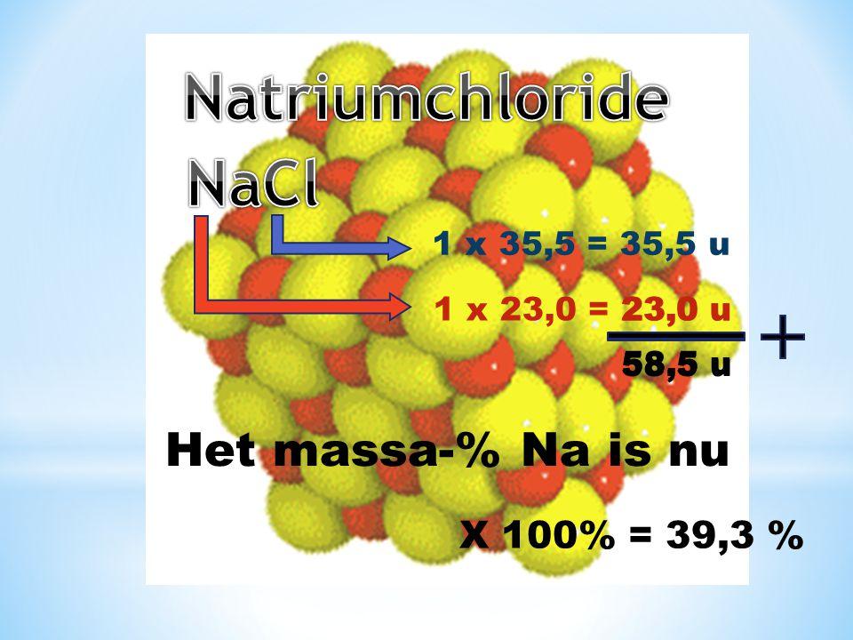 1 x 35,5 = 35,5 u 1 x 23,0 = 23,0 u 58,5 u Het massa-% Na is nu 23,0 u 58,5 u X 100% = 39,3 %