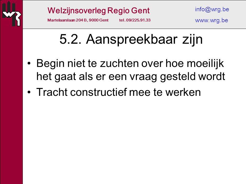 Welzijnsoverleg Regio Gent Martelaarslaan 204 B, 9000 Gent tel. 09/225.91.33 info@wrg.be www.wrg.be 5.2. Aanspreekbaar zijn Begin niet te zuchten over