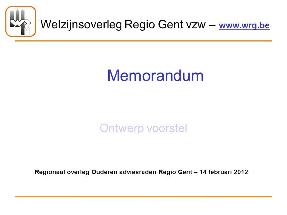 Welzijnsoverleg Regio Gent vzw – www.wrg.be Memorandum Ontwerp voorstel Regionaal overleg Ouderen adviesraden Regio Gent – 14 februari 2012