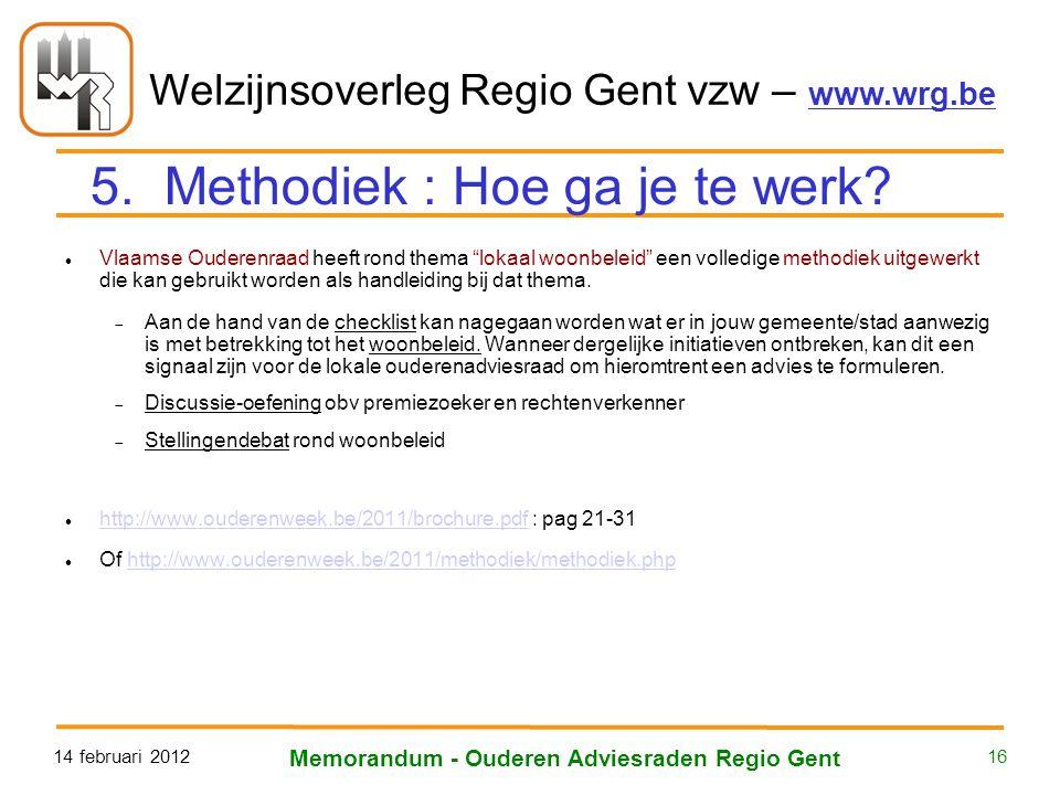 Welzijnsoverleg Regio Gent vzw – www.wrg.be 14 februari 2012 Memorandum - Ouderen Adviesraden Regio Gent 16 Vlaamse Ouderenraad heeft rond thema lokaal woonbeleid een volledige methodiek uitgewerkt die kan gebruikt worden als handleiding bij dat thema.