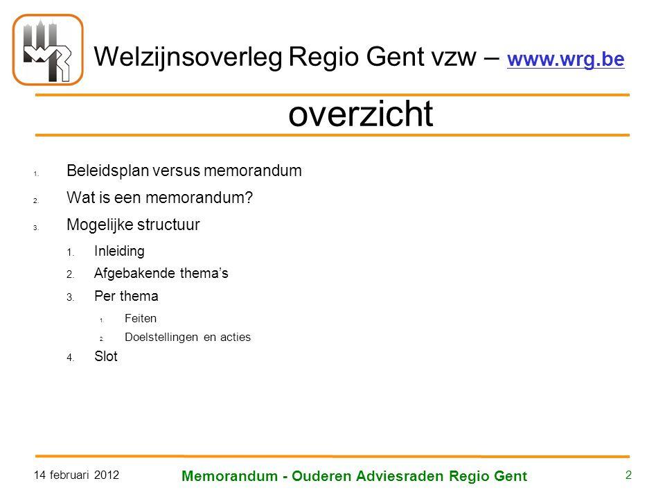 Welzijnsoverleg Regio Gent vzw – www.wrg.be 14 februari 2012 Memorandum - Ouderen Adviesraden Regio Gent 2 overzicht 1. Beleidsplan versus memorandum