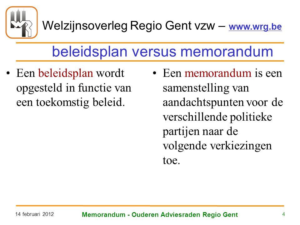 Welzijnsoverleg Regio Gent vzw – www.wrg.be 14 februari 2012 Memorandum - Ouderen Adviesraden Regio Gent 4 beleidsplan versus memorandum Een beleidsplan wordt opgesteld in functie van een toekomstig beleid.