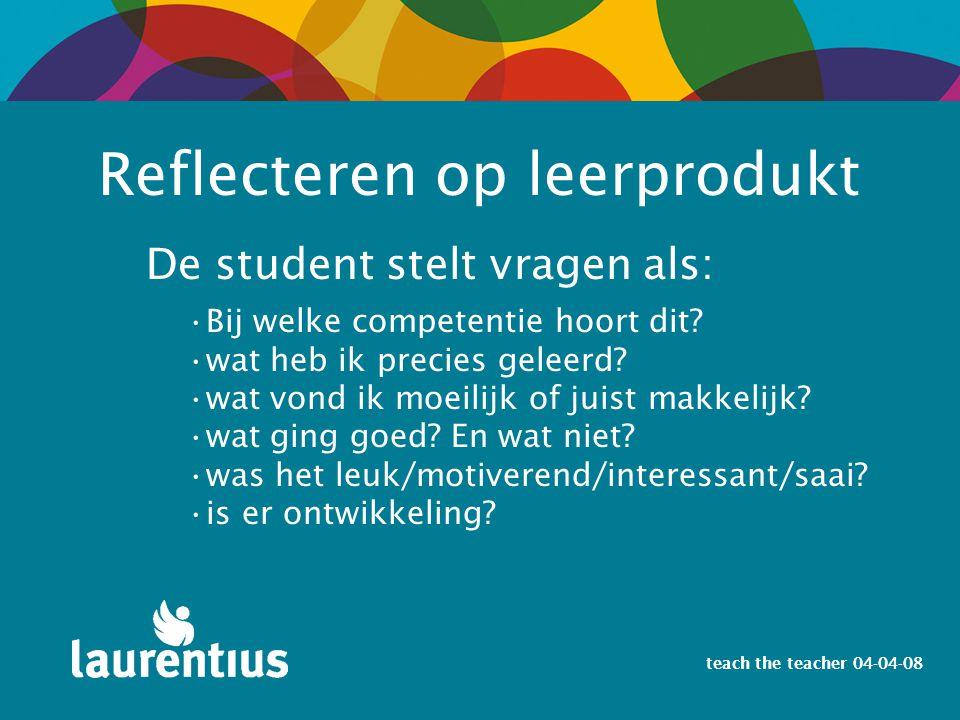 teach the teacher 04-04-08 De student stelt vragen als: Reflecteren op leerprodukt Bij welke competentie hoort dit? wat heb ik precies geleerd? wat vo
