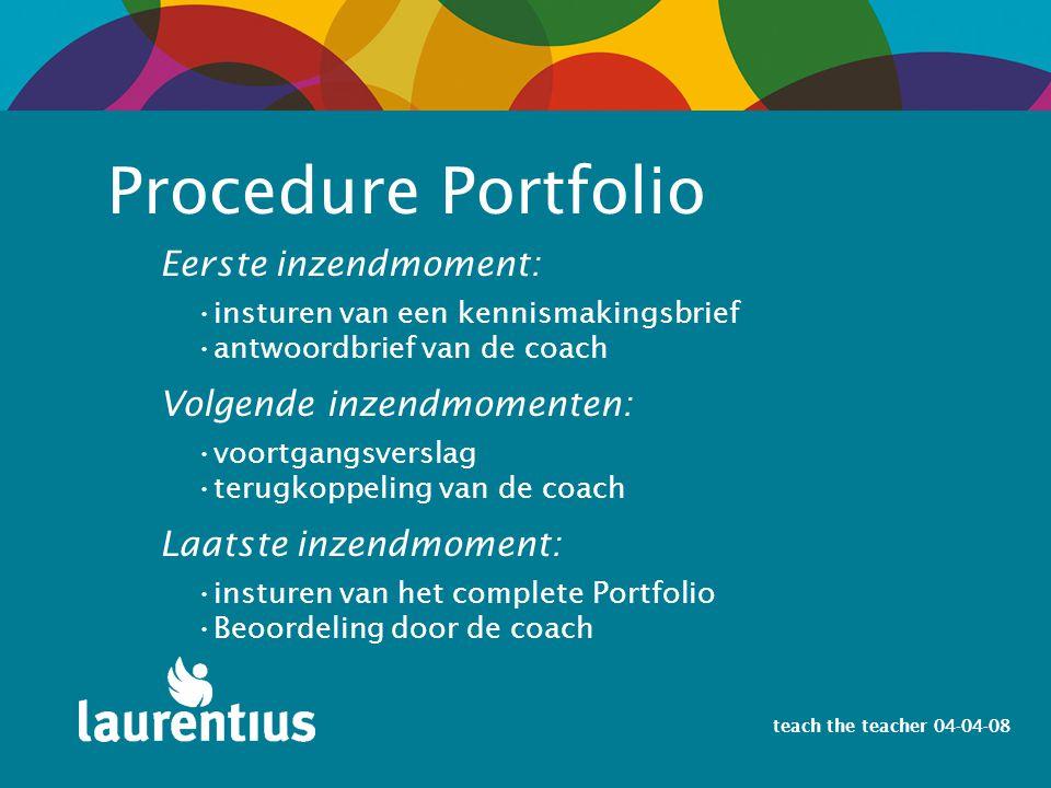 teach the teacher 04-04-08 Eerste inzendmoment: Procedure Portfolio insturen van een kennismakingsbrief antwoordbrief van de coach Volgende inzendmome