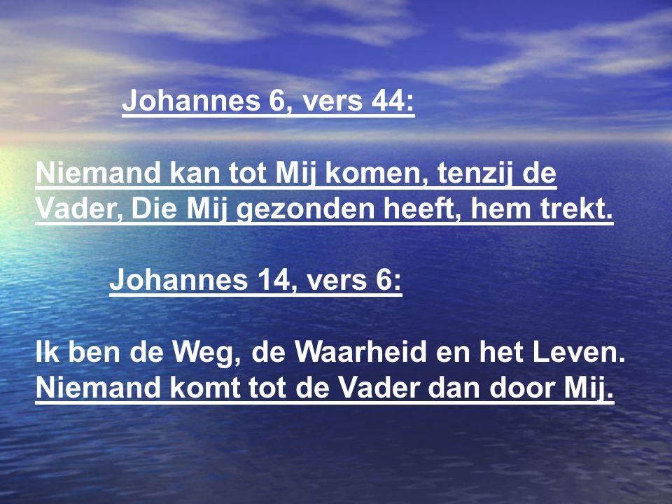 Johannes 6, vers 44: Niemand kan tot Mij komen, tenzij de Vader, Die Mij gezonden heeft, hem trekt. Johannes 14, vers 6: Ik ben de Weg, de Waarheid en