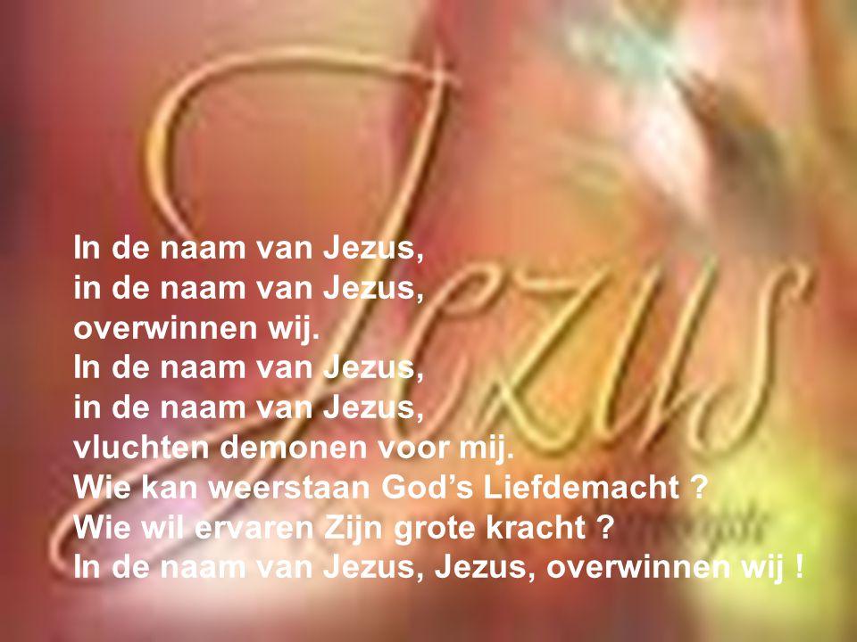In de naam van Jezus, in de naam van Jezus, overwinnen wij. In de naam van Jezus, in de naam van Jezus, vluchten demonen voor mij. Wie kan weerstaan G