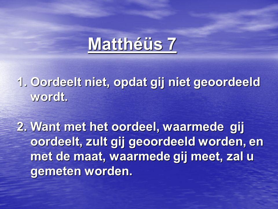 Matthéüs 7 1. Oordeelt niet, opdat gij niet geoordeeld wordt. 2. Want met het oordeel, waarmede gij oordeelt, zult gij geoordeeld worden, en met de ma