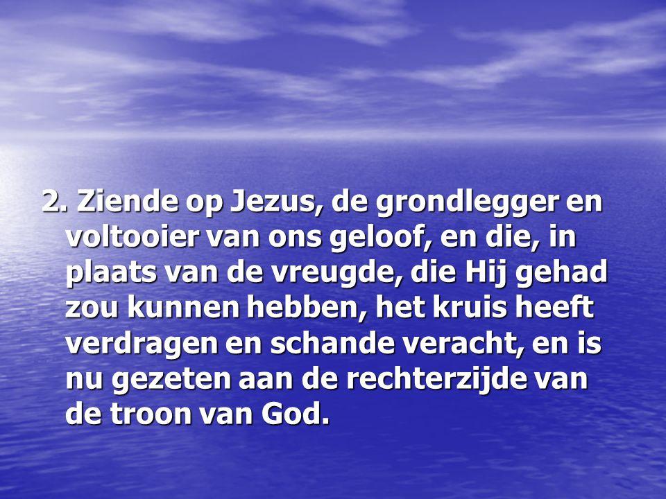 2. Ziende op Jezus, de grondlegger en voltooier van ons geloof, en die, in plaats van de vreugde, die Hij gehad zou kunnen hebben, het kruis heeft ver