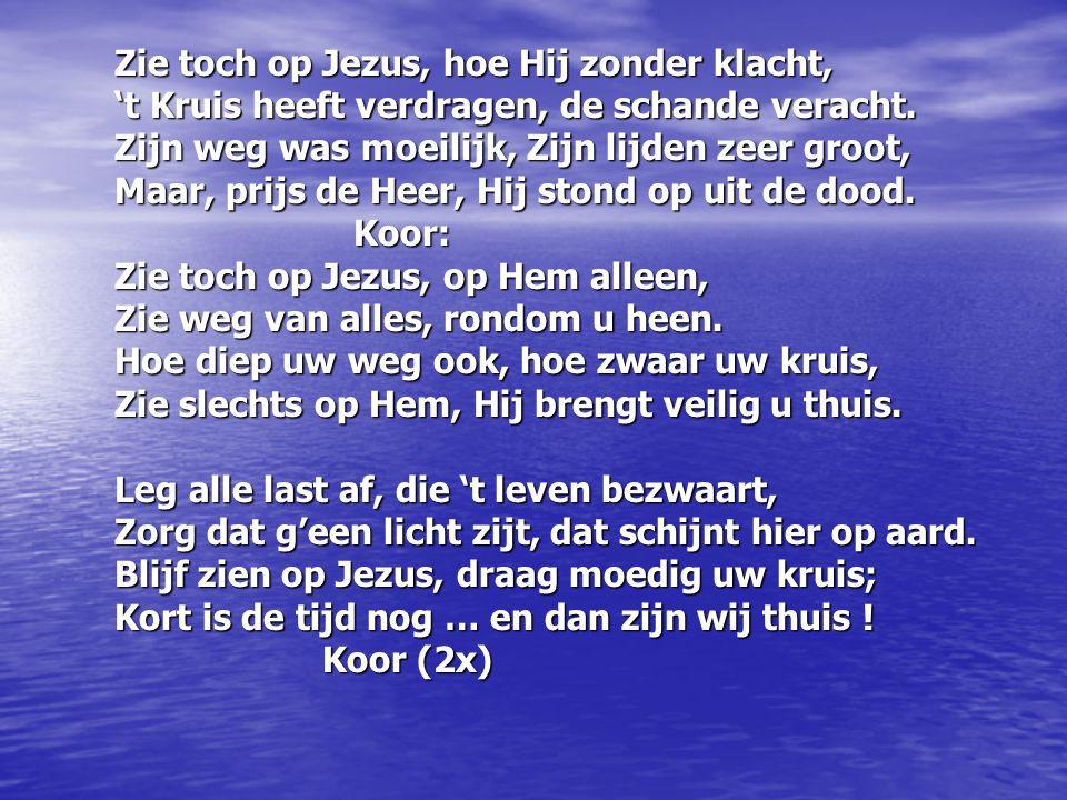 Zie toch op Jezus, hoe Hij zonder klacht, Zie toch op Jezus, hoe Hij zonder klacht, 't Kruis heeft verdragen, de schande veracht.
