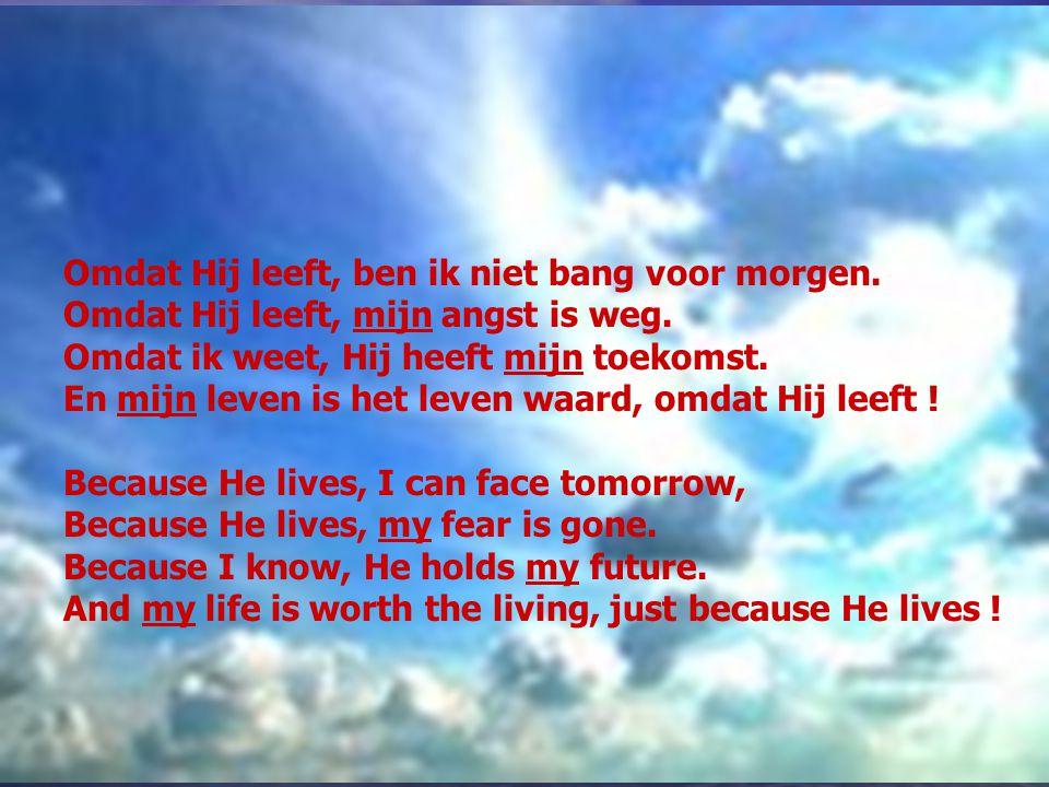 Omdat Hij leeft, ben ik niet bang voor morgen. Omdat Hij leeft, mijn angst is weg. Omdat ik weet, Hij heeft mijn toekomst. En mijn leven is het leven