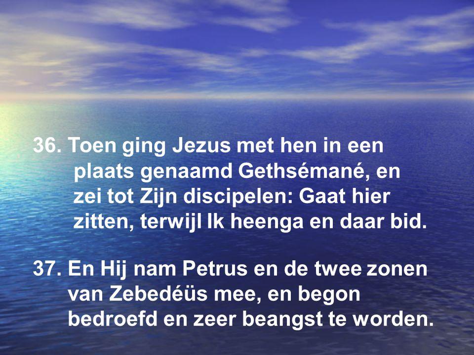 36. Toen ging Jezus met hen in een plaats genaamd Gethsémané, en zei tot Zijn discipelen: Gaat hier zitten, terwijl Ik heenga en daar bid. 37. En Hij