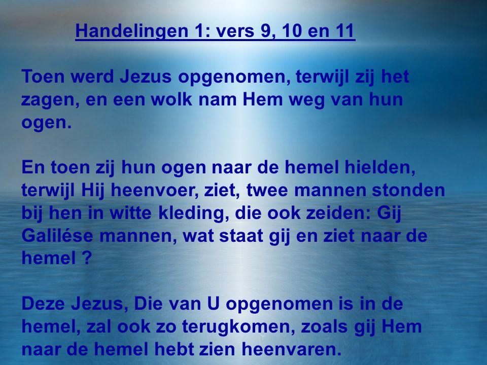Handelingen 1, vers 9 t/m 11 Handelingen 1: vers 9, 10 en 11 Toen werd Jezus opgenomen, terwijl zij het zagen, en een wolk nam Hem weg van hun ogen. E