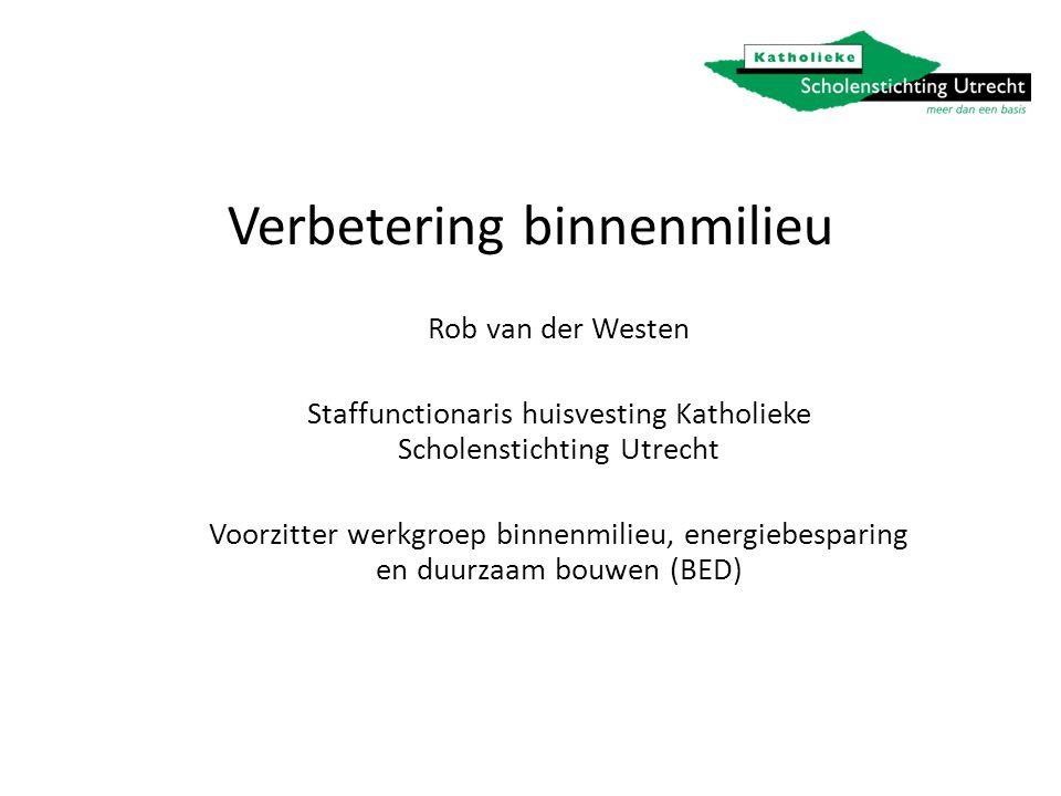 Verbetering binnenmilieu Rob van der Westen Staffunctionaris huisvesting Katholieke Scholenstichting Utrecht Voorzitter werkgroep binnenmilieu, energiebesparing en duurzaam bouwen (BED)