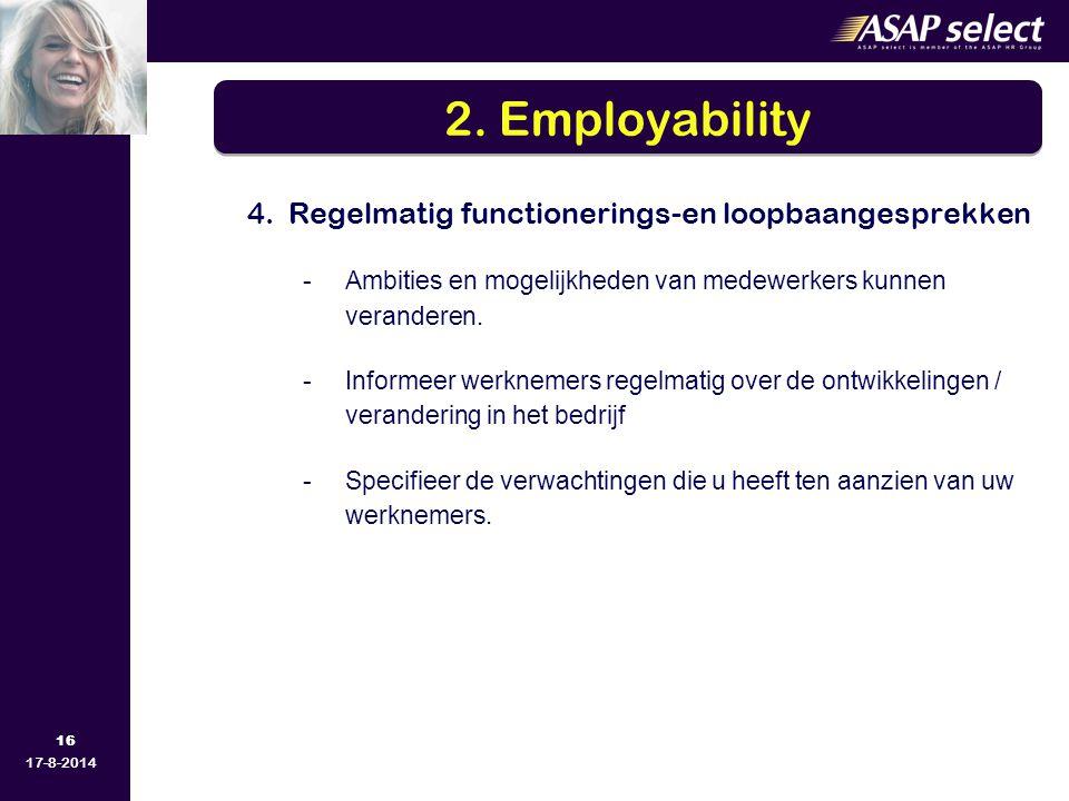 16 17-8-2014 4. Regelmatig functionerings-en loopbaangesprekken -Ambities en mogelijkheden van medewerkers kunnen veranderen. -Informeer werknemers re