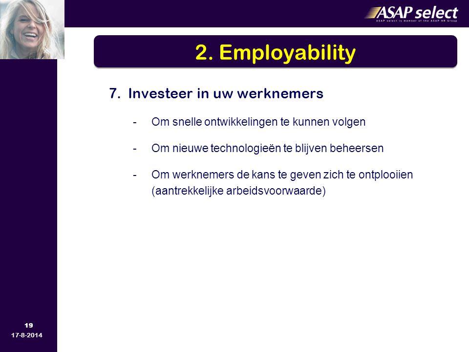 19 17-8-2014 7.Investeer in uw werknemers -Om snelle ontwikkelingen te kunnen volgen -Om nieuwe technologieën te blijven beheersen -Om werknemers de kans te geven zich te ontplooiien (aantrekkelijke arbeidsvoorwaarde) 2.