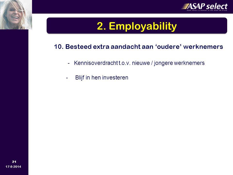 21 17-8-2014 10. Besteed extra aandacht aan 'oudere' werknemers - Kennisoverdracht t.o.v. nieuwe / jongere werknemers -Blijf in hen investeren 2. Empl