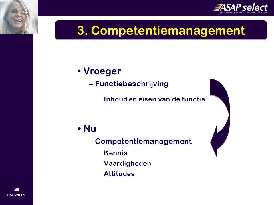 26 17-8-2014 Vroeger –Functiebeschrijving Inhoud en eisen van de functie Nu –Competentiemanagement Kennis Vaardigheden Attitudes 3. Competentiemanagem