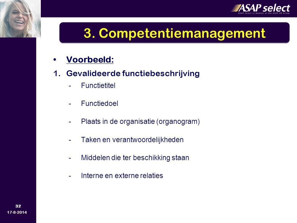32 17-8-2014 Voorbeeld: 1.Gevalideerde functiebeschrijving -Functietitel -Functiedoel -Plaats in de organisatie (organogram) -Taken en verantwoordelijkheden -Middelen die ter beschikking staan -Interne en externe relaties 3.