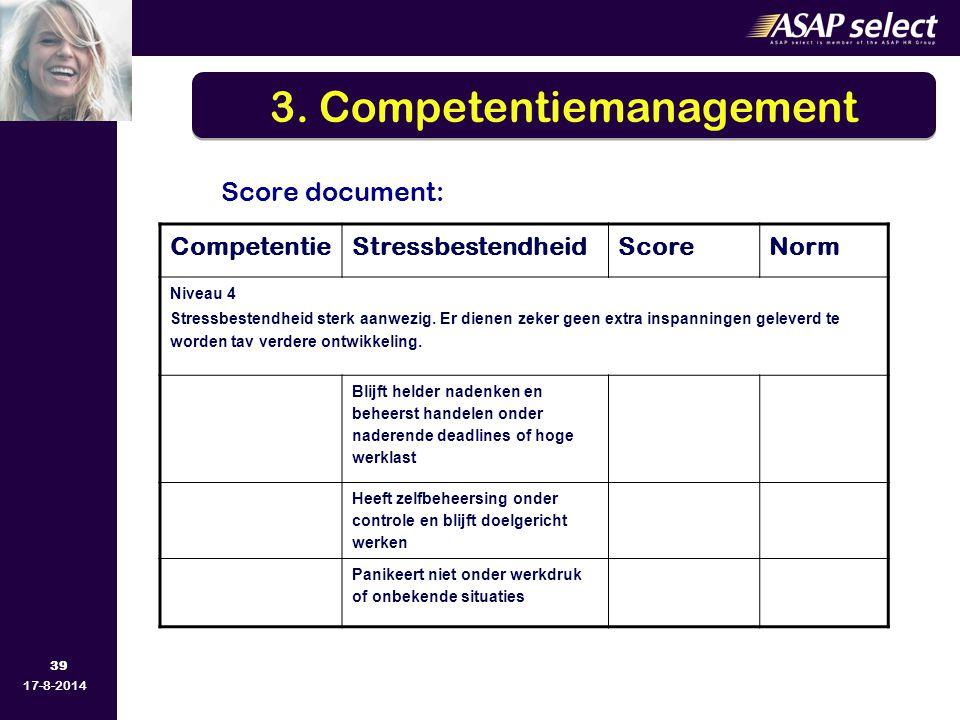 39 17-8-2014 Score document: 3. Competentiemanagement CompetentieStressbestendheidScoreNorm Niveau 4 Stressbestendheid sterk aanwezig. Er dienen zeker