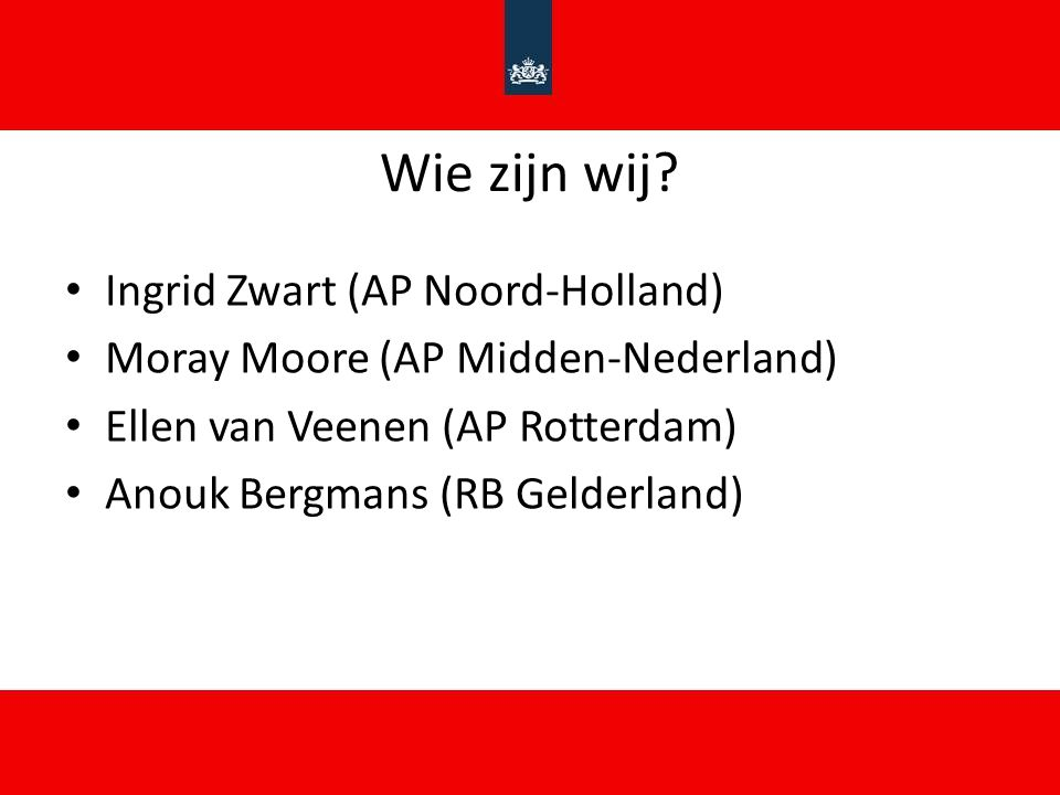 Wie zijn wij? Ingrid Zwart (AP Noord-Holland) Moray Moore (AP Midden-Nederland) Ellen van Veenen (AP Rotterdam) Anouk Bergmans (RB Gelderland)