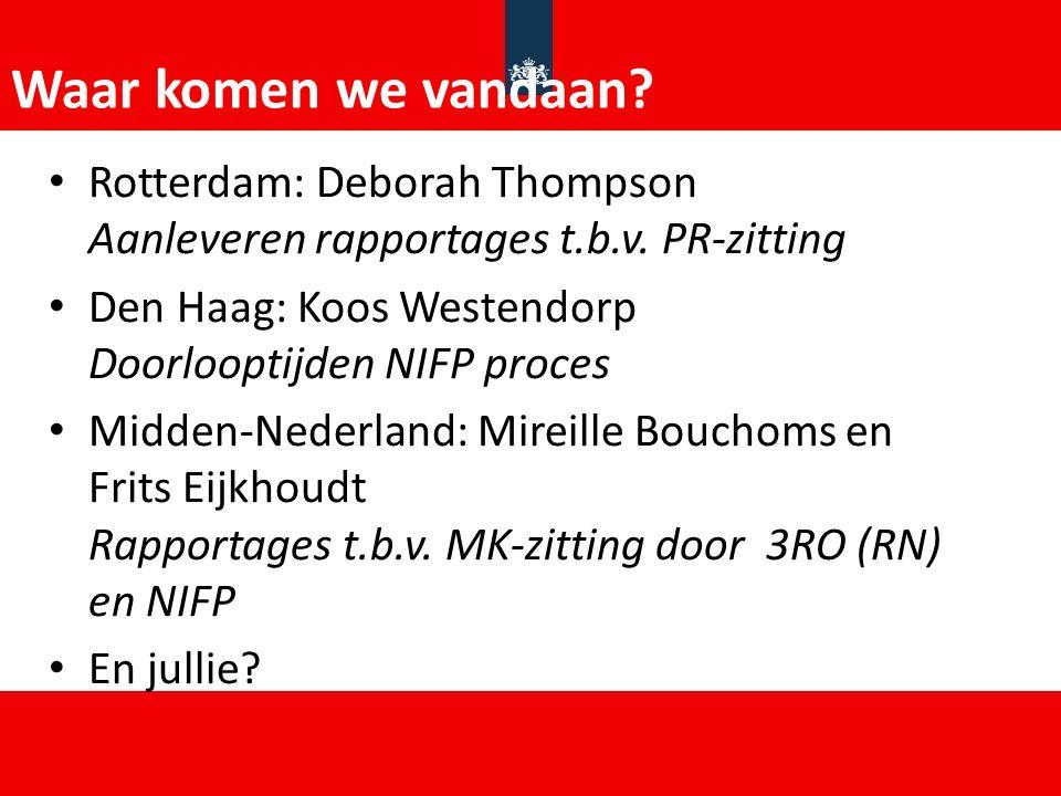 Waar komen we vandaan? Rotterdam: Deborah Thompson Aanleveren rapportages t.b.v. PR-zitting Den Haag: Koos Westendorp Doorlooptijden NIFP proces Midde