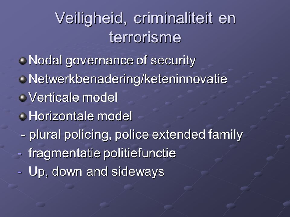 Veiligheid, criminaliteit en terrorisme Nodal governance of security Netwerkbenadering/keteninnovatie Verticale model Horizontale model - plural policing, police extended family - plural policing, police extended family -fragmentatie politiefunctie -Up, down and sideways