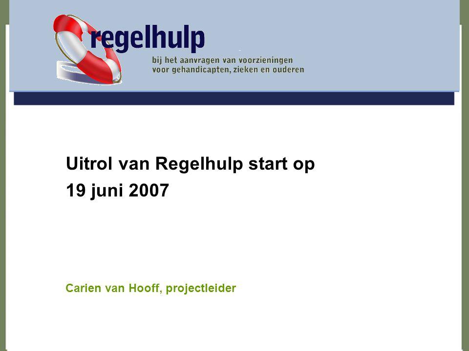 Uitrol van Regelhulp start op 19 juni 2007 Carien van Hooff, projectleider regelhulp bij het aanvragen van voorzieningen voor gehandicapten, zieken en ouderen