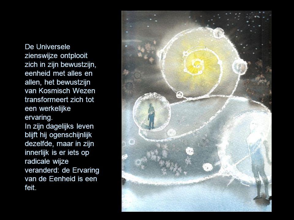 De Universele zienswijze ontplooit zich in zijn bewustzijn, eenheid met alles en allen, het bewustzijn van Kosmisch Wezen transformeert zich tot een w