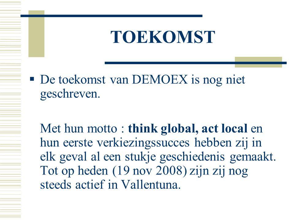 TOEKOMST  De toekomst van DEMOEX is nog niet geschreven. Met hun motto : think global, act local en hun eerste verkiezingssucces hebben zij in elk ge