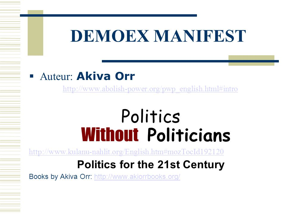 DEMOEX MANIFEST  Auteur: Akiva Orr http://www.abolish-power.org/pwp_english.html#intro Politics Without Politicians http://www.kulanu-nahlit.org/English.htm#mozTocId192120 Politics for the 21st Century Books by Akiva Orr: http://www.akiorrbooks.org/http://www.akiorrbooks.org/