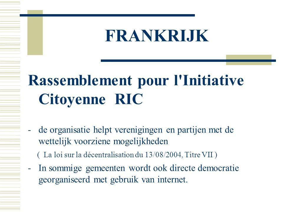FRANKRIJK Rassemblement pour l Initiative Citoyenne RIC -de organisatie helpt verenigingen en partijen met de wettelijk voorziene mogelijkheden ( La loi sur la décentralisation du 13/08/2004, Titre VII ) -In sommige gemeenten wordt ook directe democratie georganiseerd met gebruik van internet.