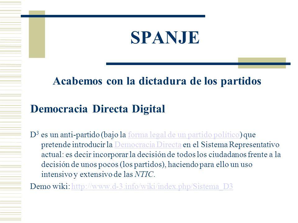 SPANJE Acabemos con la dictadura de los partidos Democracia Directa Digital D 3 es un anti-partido (bajo la forma legal de un partido político) que pretende introducir la Democracia Directa en el Sistema Representativo actual: es decir incorporar la decisión de todos los ciudadanos frente a la decisión de unos pocos (los partidos), haciendo para ello un uso intensivo y extensivo de las NTIC.forma legal de un partido políticoDemocracia Directa Demo wiki: http://www.d-3.info/wiki/index.php/Sistema_D3http://www.d-3.info/wiki/index.php/Sistema_D3