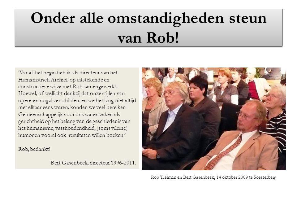 Onder alle omstandigheden steun van Rob! 'Vanaf het begin heb ik als directeur van het Humanistisch Archief op uitstekende en constructieve wijze met