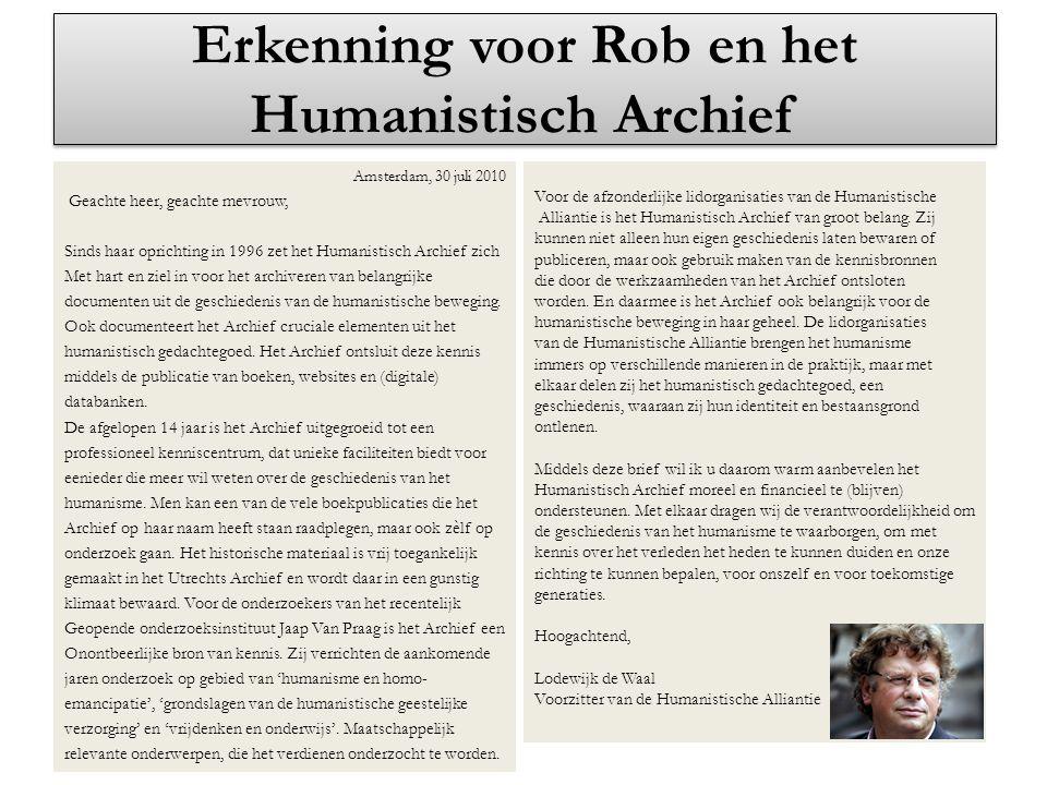 Erkenning voor Rob en het Humanistisch Archief Amsterdam, 30 juli 2010 Geachte heer, geachte mevrouw, Sinds haar oprichting in 1996 zet het Humanistis