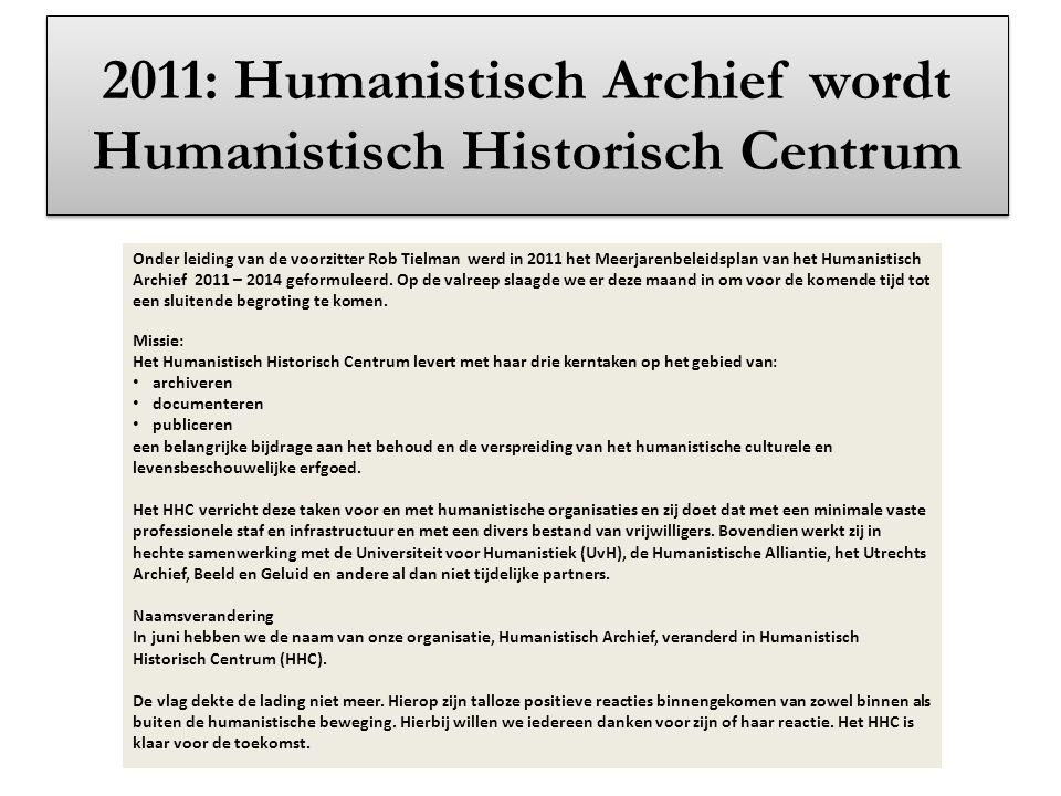 2011: Humanistisch Archief wordt Humanistisch Historisch Centrum Onder leiding van de voorzitter Rob Tielman werd in 2011 het Meerjarenbeleidsplan van